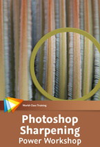 Photoshop Sharpening Power Workshop — Maximize Sharpness and Detail in Your Images